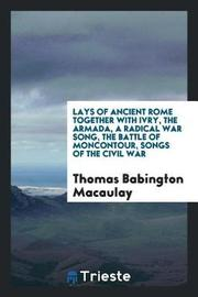 Lays of Ancient Rome Together with Ivry, the Armada, a Radical War Song, the Battle of Moncontour, Songs of the Civil War by Thomas Babington Macaulay image