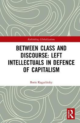 Between Class and Discourse: Left Intellectuals in Defence of Capitalism by Boris Kagarlitsky