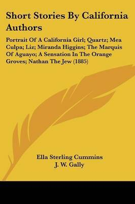 Short Stories by California Authors: Portrait of a California Girl; Quartz; Mea Culpa; Liz; Miranda Higgins; The Marquis of Aguayo; A Sensation in the Orange Groves; Nathan the Jew (1885) by Professor W S Green