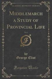 Middlemarch a Study of Provincial Life, Vol. 4 (Classic Reprint) by George Eliot