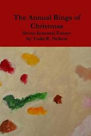 The Annual Rings of Christmas: Seven Seasonal Essays by Todd R. Nelson image