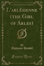L'Arlesienne (the Girl of Arles) (Classic Reprint) by Alphonse Daudet