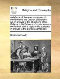 A Defence of the Reasonableness of Conformity to the Church of England, &c. in Answer to the Objections of Mr. Calamy in His Defence of Moderate Non-Conformity. with a Reply to His PostScript in Answer to the Serious Admonition by Benjamin Hoadly