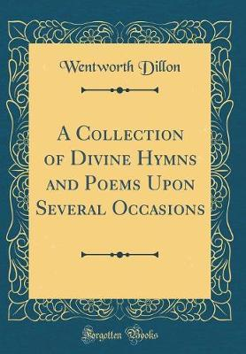 A Collection of Divine Hymns and Poems Upon Several Occasions (Classic Reprint) by Wentworth Dillon