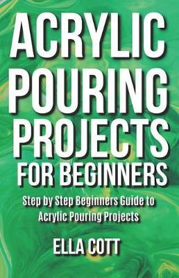Acrylic Pouring Projects For Beginners by Ella Cott