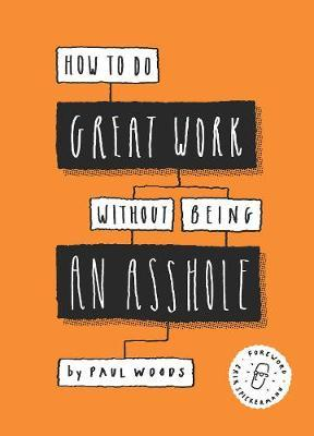 How to Do Great Work Without Being an Asshole by Paul Woods