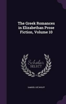 The Greek Romances in Elizabethan Prose Fiction, Volume 10 by Samuel Lee Wolff