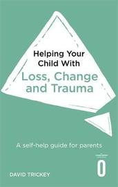 Helping Your Child with Loss, Change and Trauma by David Trickey
