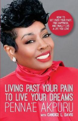 Living Past Your Pain to Live Your Dreams by Penna'e Akpuru