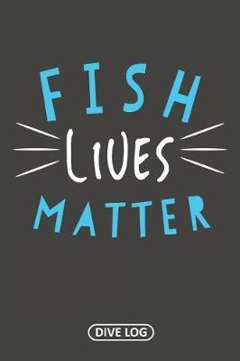 Fish Lives Matter by Simple Scuba Dive Logs