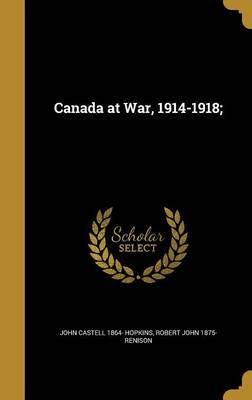 Canada at War, 1914-1918; by John Castell 1864- Hopkins