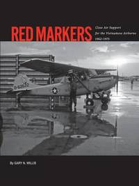 Red Markers, Close Air Support for the Vietnamese Airborne, 1962-1975 by Gary Willis