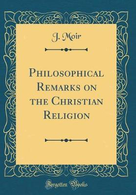 Philosophical Remarks on the Christian Religion (Classic Reprint) by J Moir