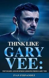 Think Like Gary Vee by Ivan Fernandez
