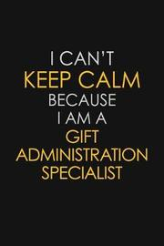 I Can't Keep Calm Because I Am A Gift Administration Specialist by Blue Stone Publishers image