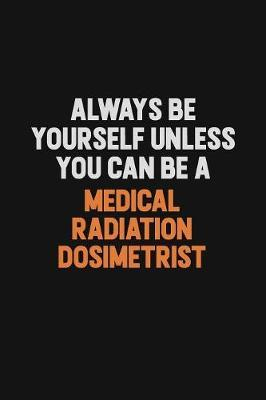 Always Be Yourself Unless You Can Be A Medical Radiation Dosimetrist by Camila Cooper