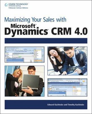 Maximizing Your Sales with Microsoft Dynamics CRM 4.0 by Edward Kachinske