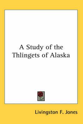 A Study of the Thlingets of Alaska by Livingston F. Jones