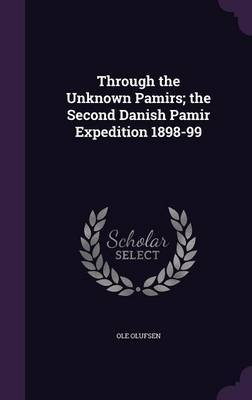 Through the Unknown Pamirs; The Second Danish Pamir Expedition 1898-99 by Ole Olufsen