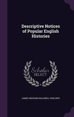 Descriptive Notices of Popular English Histories by James Orchard Halliwell- Phillipps