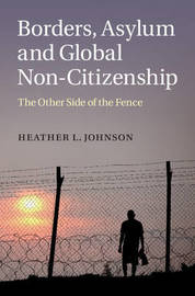 Borders, Asylum and Global Non-Citizenship by Heather L Johnson