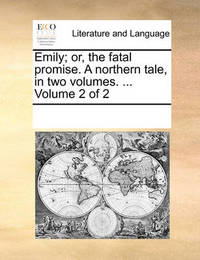 Emily; Or, the Fatal Promise. a Northern Tale, in Two Volumes. ... Volume 2 of 2 by Multiple Contributors