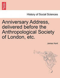 Anniversary Address, Delivered Before the Anthropological Society of London, Etc. by James Hunt