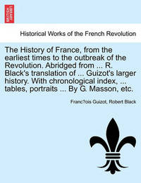 The History of France, from the Earliest Times to the Outbreak of the Revolution. Abridged from ... R. Black's Translation of ... Guizot's Larger History. with Chronological Index, ... Tables, Portraits ... by G. Masson, Etc. by Robert Black