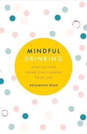 Mindful Drinking: How Cutting Down Can Change Your Life by Rosamund Dean