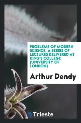 Problems of Modern Science, a Series of Lectures Delivered at King's College (University of London) by Arthur Dendy