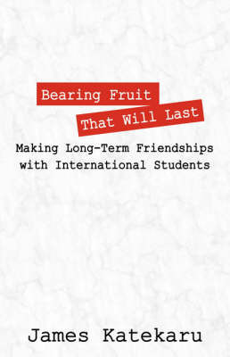 Bearing Fruit That Will Last: Making Long Term Friendships with International Students by James, Katekaru
