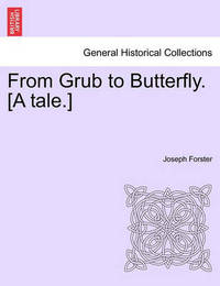 From Grub to Butterfly. [A Tale.] by Joseph Forster