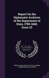 Report on the Diplomatic Archives of the Department of State, 1789-1840, Issue 22 by Andrew Cunningham McLaughlin