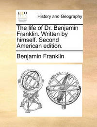 The Life of Dr. Benjamin Franklin. Written by Himself. Second American Edition by Benjamin Franklin