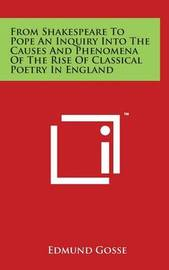From Shakespeare to Pope an Inquiry Into the Causes and Phenomena of the Rise of Classical Poetry in England by Edmund Gosse