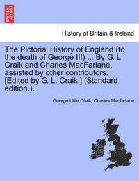 The Pictorial History of England (to the Death of George III) ... by G. L. Craik and Charles MacFarlane, Assisted by Other Contributors. [Edited by G. L. Craik.] (Standard Edition.). by George Lillie Craik