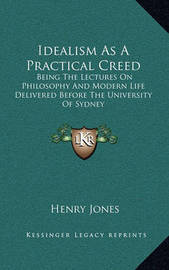 Idealism as a Practical Creed: Being the Lectures on Philosophy and Modern Life Delivered Before the University of Sydney by Henry Jones