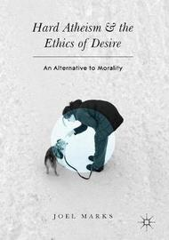 Hard Atheism and the Ethics of Desire by Joel Marks