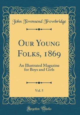 Our Young Folks, 1869, Vol. 5 by John Townsend Trowbridge