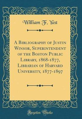 A Bibliography of Justin Winsor, Superintendent of the Boston Public Library, 1868-1877, Librarian of Harvard University, 1877-1897 (Classic Reprint) by William F Yust