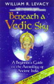 Beneath a Vedic Sky: A Beginner's Guide to the Astrology of Ancient India by William R Levacy image