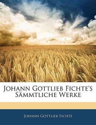 Johann Gottlieb Fichte's Smmtliche Werke by Johann Gottlieb Fichte