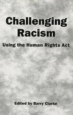 Challenging Racism: A Handbook on the Human Rights Act by Barry Clarke