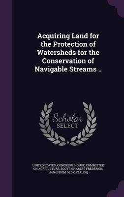 Acquiring Land for the Protection of Watersheds for the Conservation of Navigable Streams ..