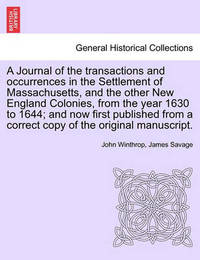 A Journal of the Transactions and Occurrences in the Settlement of Massachusetts, and the Other New England Colonies, from the Year 1630 to 1644; And Now First Published from a Correct Copy of the Original Manuscript. Vol. II, a New Edition by John Winthrop