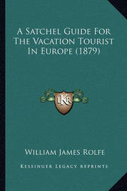 A Satchel Guide for the Vacation Tourist in Europe (1879) by William James Rolfe