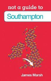 Not a Guide to: Southampton by James Marsh