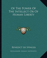 Of the Power of the Intellect or of Human Liberty by Benedict de Spinoza