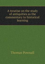 A Treatise on the Study of Antiquities as the Commentary to Historical Learning by Thomas Pownall
