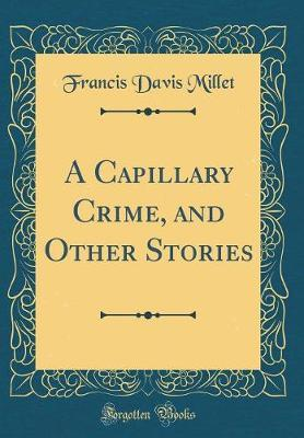 A Capillary Crime, and Other Stories (Classic Reprint) by Francis Davis Millet